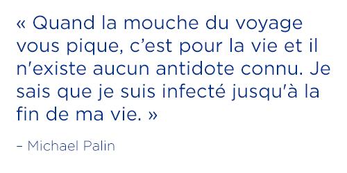 «Quand la mouche du voyage vous pique, c'est pour la vie et il n'existe aucun antidote connu. Je sais que je suis infecté jusqu'à la fin de ma vie.»― Michael Palin
